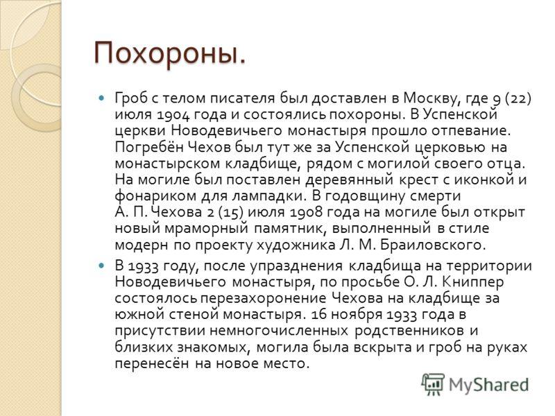 Похороны. Гроб с телом писателя был доставлен в Москву, где 9 (22) июля 1904 года и состоялись похороны. В Успенской церкви Новодевичьего монастыря прошло отпевание. Погребён Чехов был тут же за Успенской церковью на монастырском кладбище, рядом с мо
