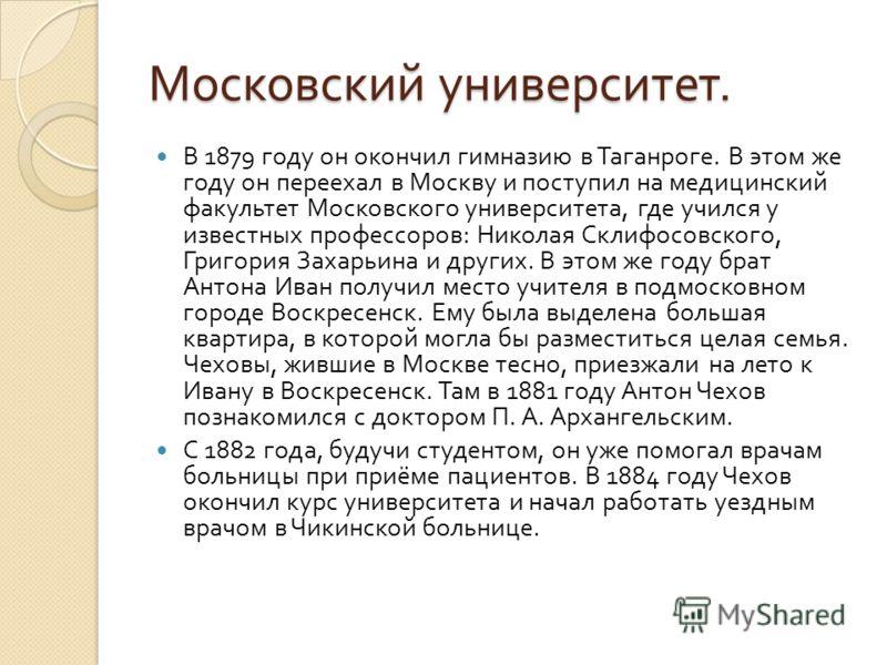 Московский университет. В 1879 году он окончил гимназию в Таганроге. В этом же году он переехал в Москву и поступил на медицинский факультет Московского университета, где учился у известных профессоров : Николая Склифосовского, Григория Захарьина и д