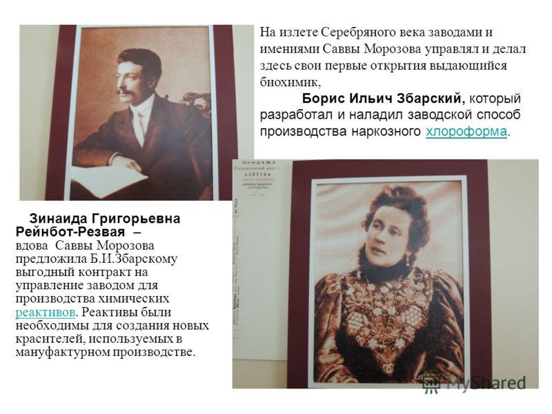 Зинаида Григорьевна Рейнбот-Резвая – вдова Саввы Морозова предложила Б.И.Збарскому выгодный контракт на управление заводом для производства химических реактивов. Реактивы были необходимы для создания новых красителей, используемых в мануфактурном про