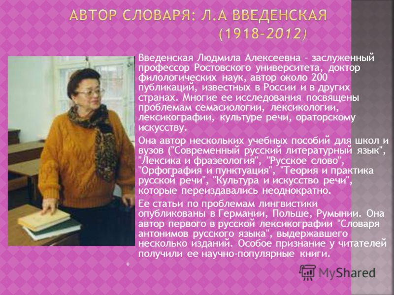 Введенская Людмила Алексеевна - заслуженный профессор Ростовского университета, доктор филологических наук, автор около 200 публикаций, известных в России и в других странах. Многие ее исследования посвящены проблемам семасиологии, лексикологии, лекс