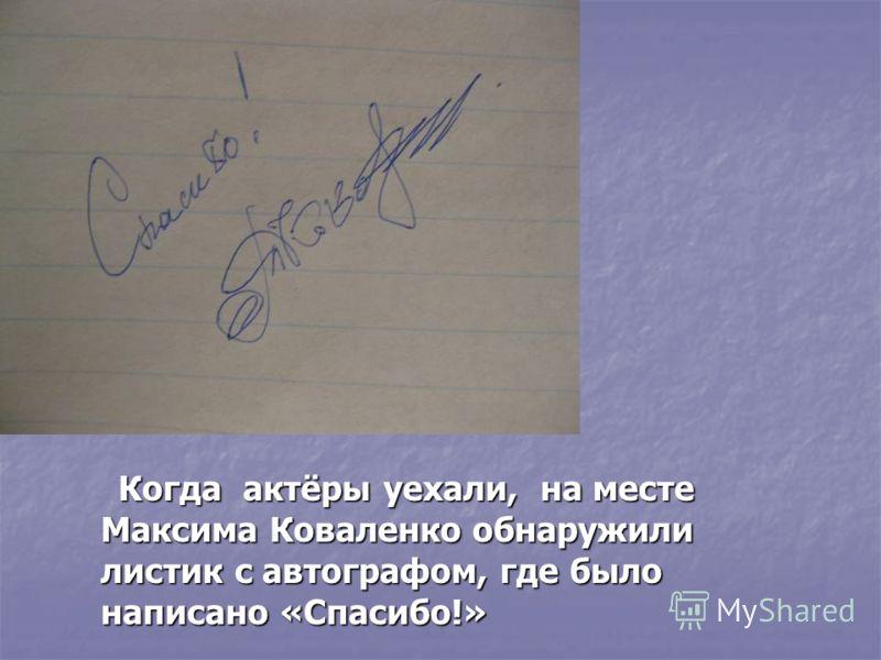 Когда актёры уехали, на месте Максима Коваленко обнаружили листик с автографом, где было написано «Спасибо!» Когда актёры уехали, на месте Максима Коваленко обнаружили листик с автографом, где было написано «Спасибо!»