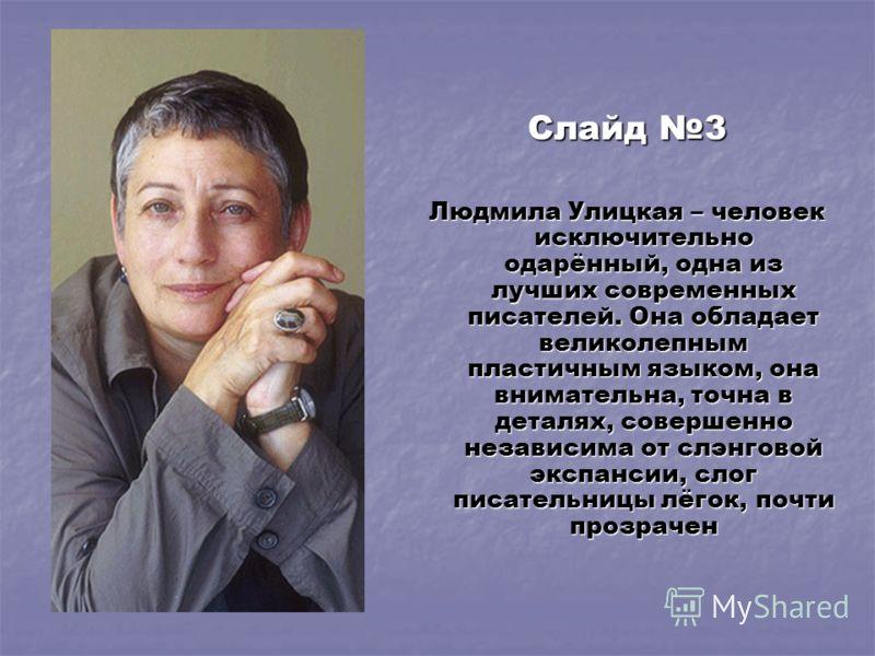 Слайд 3 Людмила Улицкая – человек исключительно одарённый, одна из лучших современных писателей. Она обладает великолепным пластичным языком, она внимательна, точна в деталях, совершенно независима от слэнговой экспансии, слог писательницы лёгок, поч