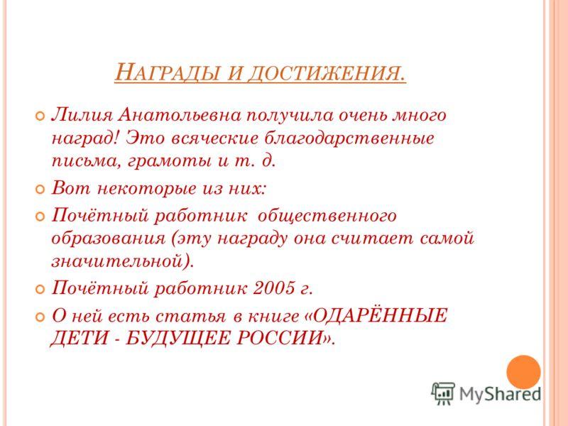 Н АГРАДЫ И ДОСТИЖЕНИЯ. Лилия Анатольевна получила очень много наград! Это всяческие благодарственные письма, грамоты и т. д. Вот некоторые из них: Почётный работник общественного образования (эту награду она считает самой значительной). Почётный рабо