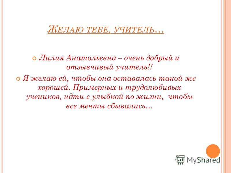 Ж ЕЛАЮ ТЕБЕ, УЧИТЕЛЬ … Лилия Анатольевна – очень добрый и отзывчивый учитель!! Я желаю ей, чтобы она оставалась такой же хорошей. Примерных и трудолюбивых учеников, идти с улыбкой по жизни, чтобы все мечты сбывались…