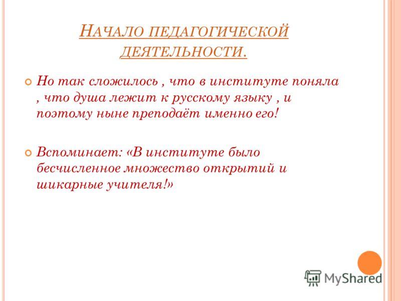 Н АЧАЛО ПЕДАГОГИЧЕСКОЙ ДЕЯТЕЛЬНОСТИ. Но так сложилось, что в институте поняла, что душа лежит к русскому языку, и поэтому ныне преподаёт именно его! Вспоминает: «В институте было бесчисленное множество открытий и шикарные учителя!»