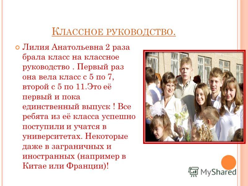 К ЛАССНОЕ РУКОВОДСТВО. Лилия Анатольевна 2 раза брала класс на классное руководство. Первый раз она вела класс с 5 по 7, второй с 5 по 11.Это её первый и пока единственный выпуск ! Все ребята из её класса успешно поступили и учатся в университетах. Н