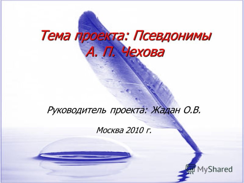 Тема проекта: Псевдонимы А. П. Чехова Руководитель проекта: Жадан О.В. Москва 2010 г.