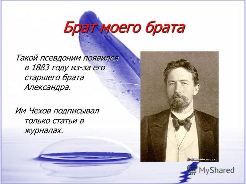 Брат моего брата Такой псевдоним появился в 1883 году из-за его старшего брата Александра. Им Чехов подписывал только статьи в журналах.