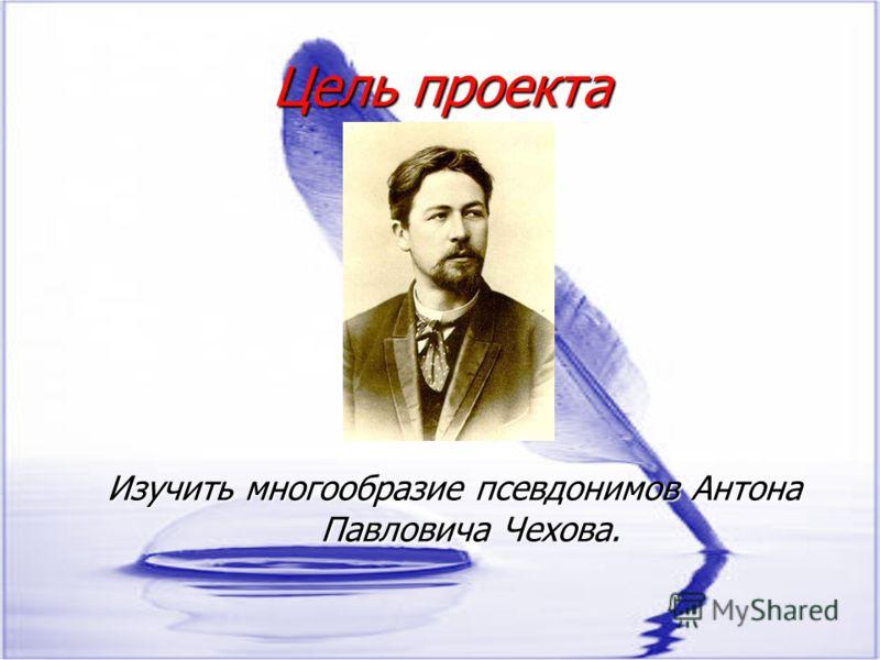 Цель проекта Изучить многообразие псевдонимов Антона Павловича Чехова.