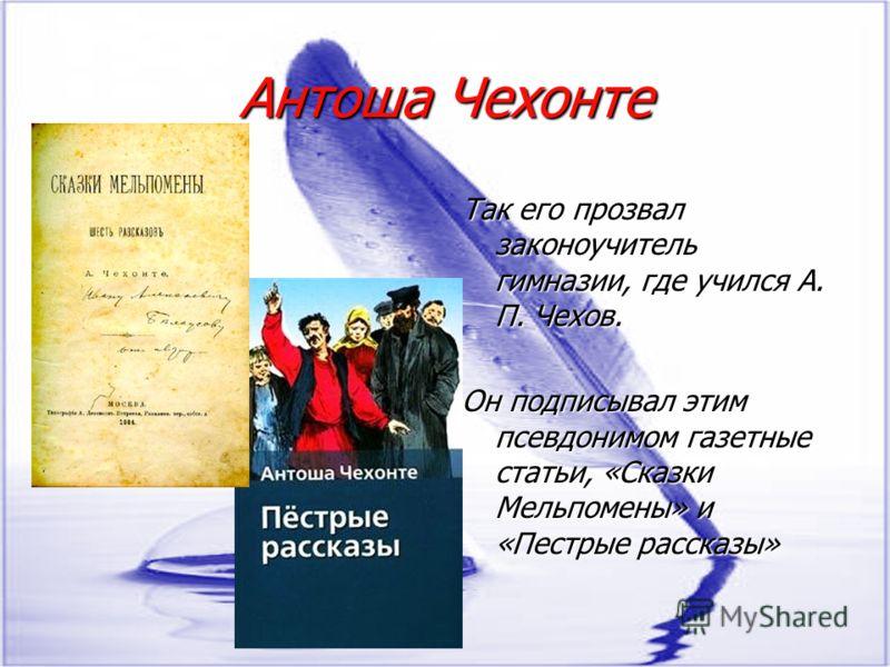 Антоша Чехонте Так его прозвал законоучитель гимназии, где учился А. П. Чехов. Он подписывал этим псевдонимом газетные статьи, «Сказки Мельпомены» и «Пестрые рассказы»