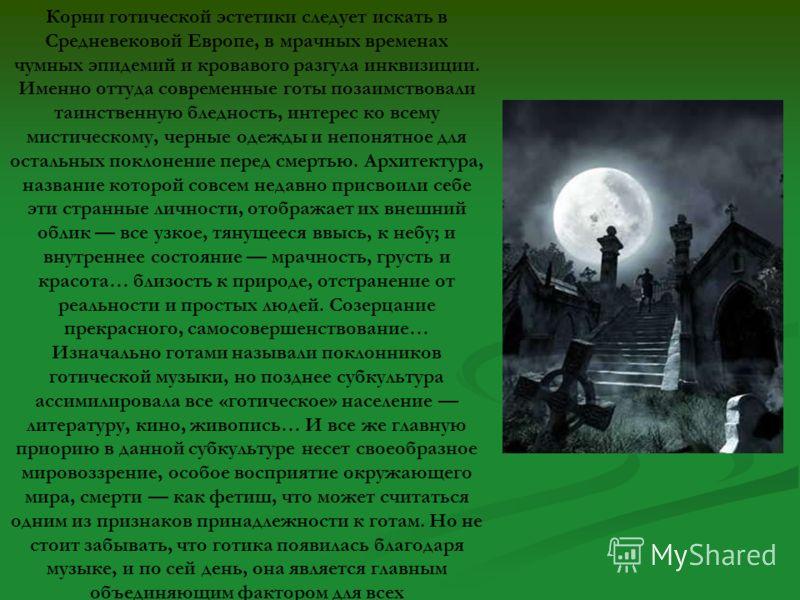 Корни готической эстетики следует искать в Средневековой Европе, в мрачных временах чумных эпидемий и кровавого разгула инквизиции. Именно оттуда современные готы позаимствовали таинственную бледность, интерес ко всему мистическому, черные одежды и н