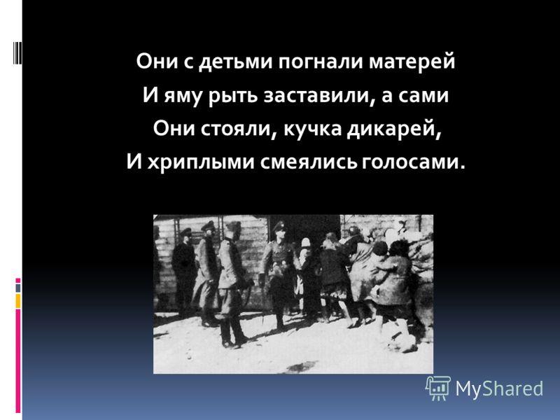 Они с детьми погнали матерей И яму рыть заставили, а сами Они стояли, кучка дикарей, И хриплыми смеялись голосами.