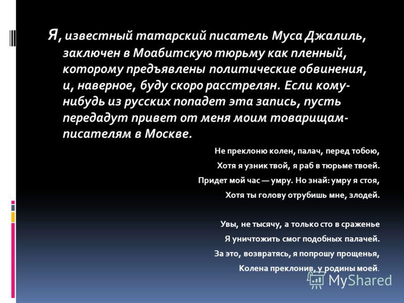 Я, известный татарский писатель Муса Джалиль, заключен в Моабитскую тюрьму как пленный, которому предъявлены политические обвинения, и, наверное, буду скоро расстрелян. Если кому- нибудь из русских попадет эта запись, пусть передадут привет от меня м