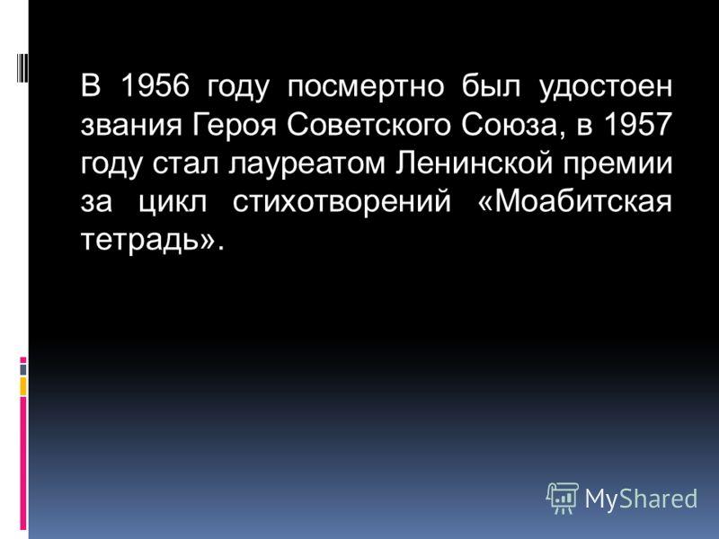 В 1956 году посмертно был удостоен звания Героя Советского Союза, в 1957 году стал лауреатом Ленинской премии за цикл стихотворений «Моабитская тетрадь».