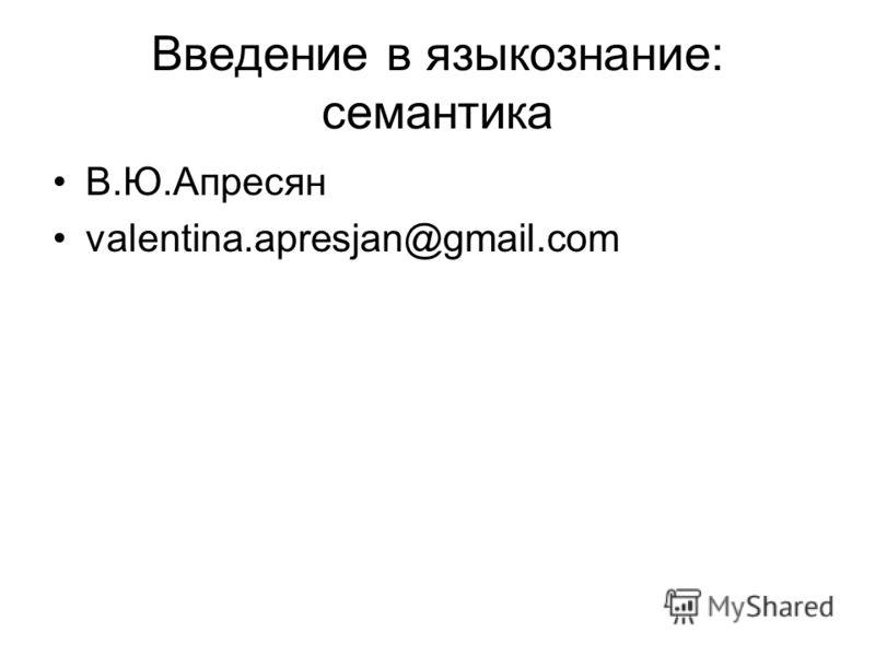 Введение в языкознание: семантика В.Ю.Апресян valentina.apresjan@gmail.com