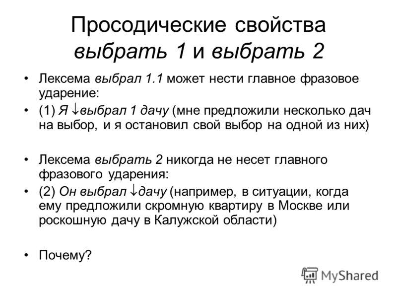 Просодические свойства выбрать 1 и выбрать 2 Лексема выбрал 1.1 может нести главное фразовое ударение: (1) Я выбрал 1 дачу (мне предложили несколько дач на выбор, и я остановил свой выбор на одной из них) Лексема выбрать 2 никогда не несет главного ф