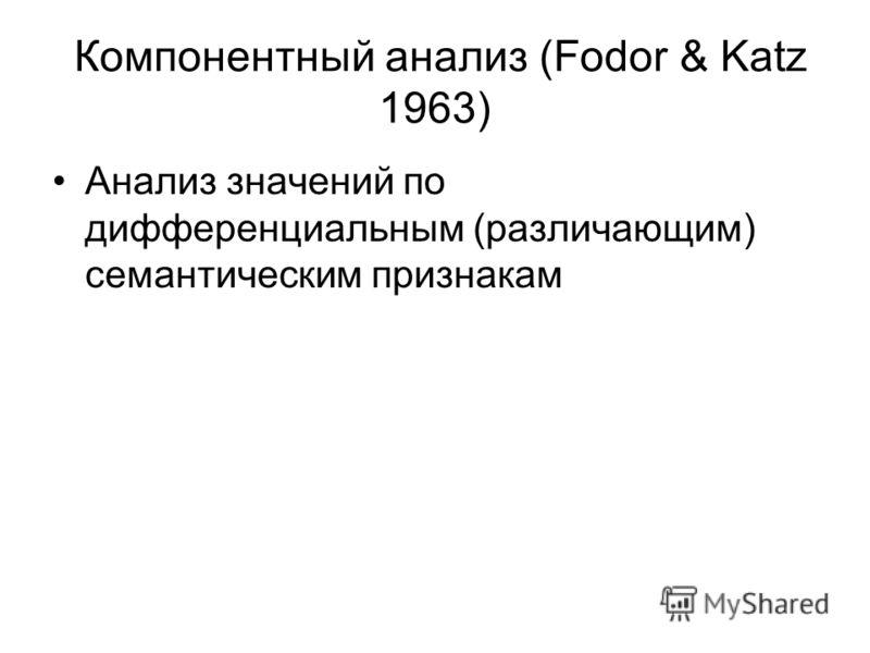 Компонентный анализ (Fodor & Katz 1963) Анализ значений по дифференциальным (различающим) семантическим признакам