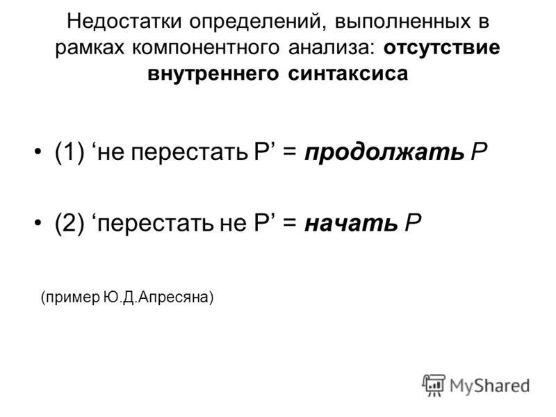 Недостатки определений, выполненных в рамках компонентного анализа: отсутствие внутреннего синтаксиса (1) не перестать Р = продолжать Р (2) перестать не Р = начать Р (пример Ю.Д.Апресяна)