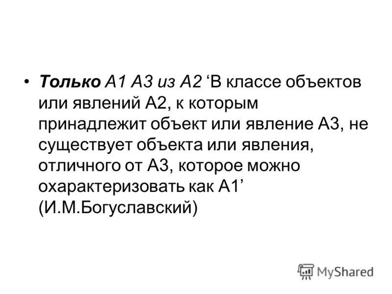 Только А1 А3 из А2 В классе объектов или явлений А2, к которым принадлежит объект или явление А3, не существует объекта или явления, отличного от А3, которое можно охарактеризовать как А1 (И.М.Богуславский)