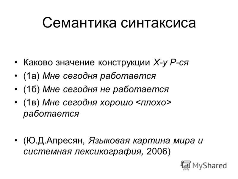 Семантика синтаксиса Каково значение конструкции Х-у Р-ся (1а) Мне сегодня работается (1б) Мне сегодня не работается (1в) Мне сегодня хорошо работается (Ю.Д.Апресян, Языковая картина мира и системная лексикография, 2006)