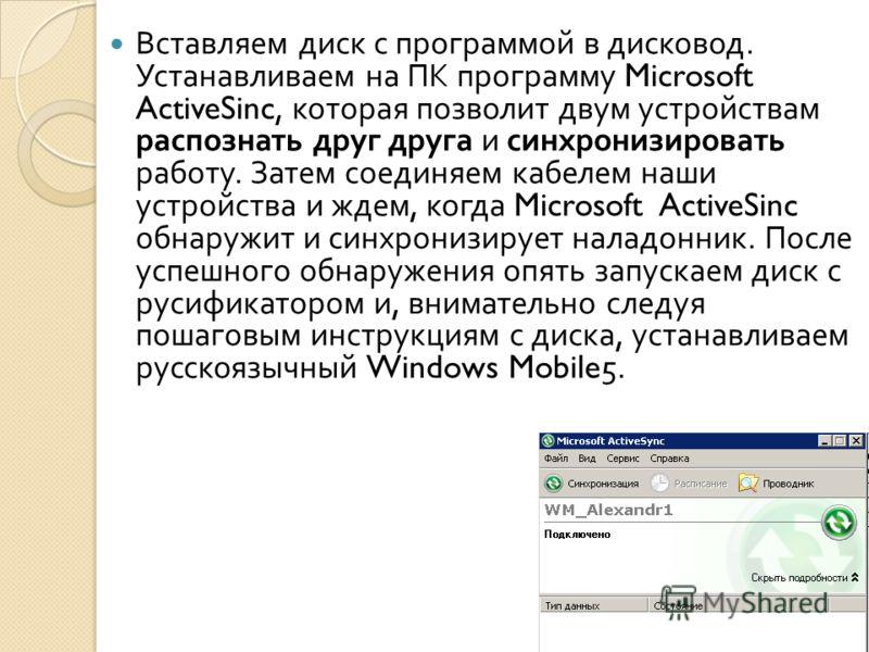 Вставляем диск с программой в дисковод. Устанавливаем на ПК программу Microsoft ActiveSinc, которая позволит двум устройствам распознать друг друга и синхронизировать работу. Затем соединяем кабелем наши устройства и ждем, когда Microsoft ActiveSinc