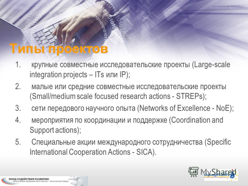 Типы проектов 1. крупные совместные исследовательские проекты (Large-scale integration projects – ITs или IP); 2. малые или средние совместные исследовательские проекты (Small/medium scale focused research actions - STREPs); 3. сети передового научно