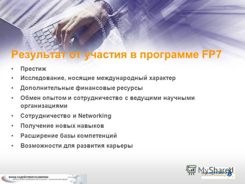 Результат от участия в программе FP7 Престиж Исследование, носящие международный характер Дополнительные финансовые ресурсы Обмен опытом и сотрудничество с ведущими научными организациями Сотрудничество и Networking Получение новых навыков Расширение