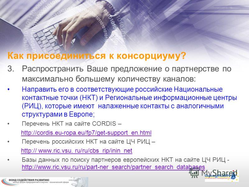 3.Распространить Ваше предложение о партнерстве по максимально большему количеству каналов: Направить его в соответствующие российские Национальные контактные точки (НКТ) и Региональные информационные центры (РИЦ), которые имеют налаженные контакты с