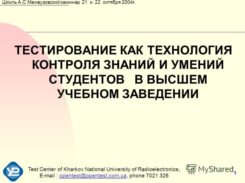 Test Center of Kharkov National University of Radioеlectronics, E-mail : opentest@opentest.com.ua, phone 7021 326opentest@opentest.com.ua Шкиль А.С Межвузовский семинар 21 и 22 октября 2004г. 1 ТЕСТИРОВАНИЕ КАК ТЕХНОЛОГИЯ КОНТРОЛЯ ЗНАНИЙ И УМЕНИЙ СТУ
