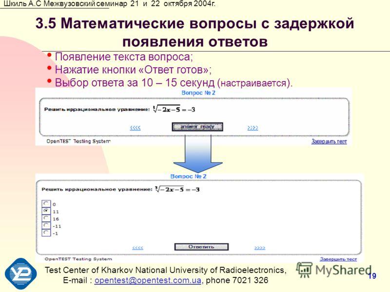 Test Center of Kharkov National University of Radioеlectronics, E-mail : opentest@opentest.com.ua, phone 7021 326opentest@opentest.com.ua Шкиль А.С Межвузовский семинар 21 и 22 октября 2004г. 19 3.5 Математические вопросы с задержкой появления ответо