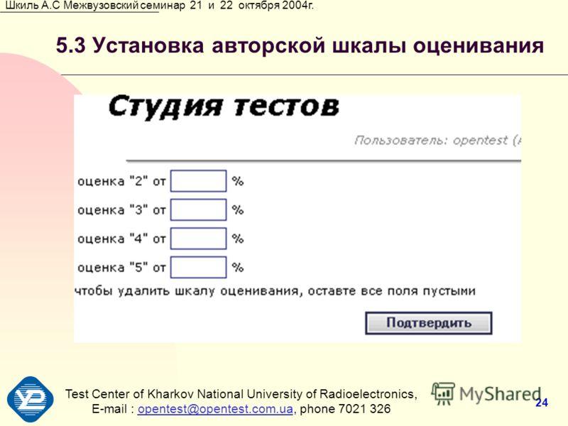 Test Center of Kharkov National University of Radioеlectronics, E-mail : opentest@opentest.com.ua, phone 7021 326opentest@opentest.com.ua Шкиль А.С Межвузовский семинар 21 и 22 октября 2004г. 24 5.3 Установка авторской шкалы оценивания