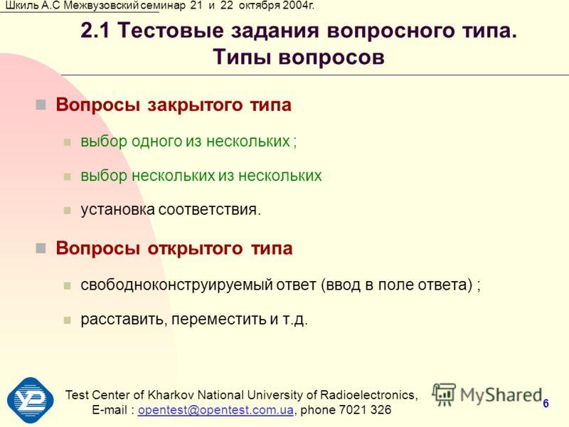 Test Center of Kharkov National University of Radioеlectronics, E-mail : opentest@opentest.com.ua, phone 7021 326opentest@opentest.com.ua Шкиль А.С Межвузовский семинар 21 и 22 октября 2004г. 6 2.1 Тестовые задания вопросного типа. Типы вопросов Вопр