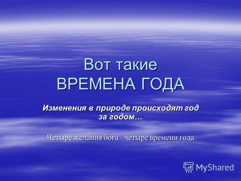 Вот такие ВРЕМЕНА ГОДА Изменения в природе происходят год за годом… Четыре желания бога – четыре времени года