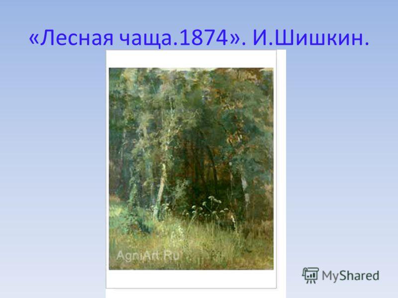 «Лесная чаща.1874». И.Шишкин.