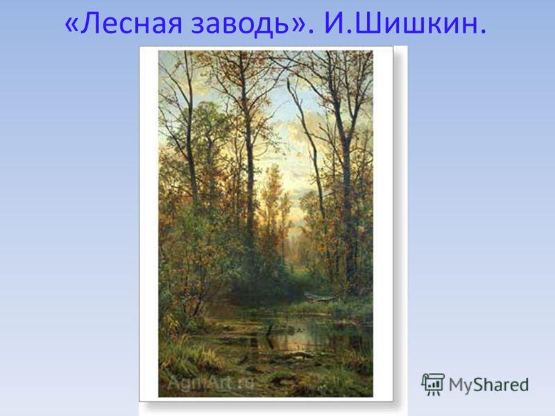 «Лесная заводь». И.Шишкин.