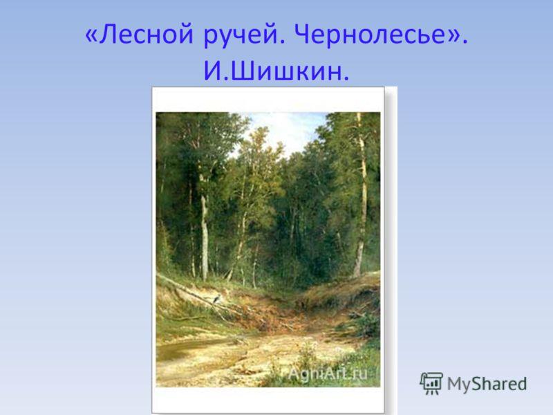 «Лесной ручей. Чернолесье». И.Шишкин.