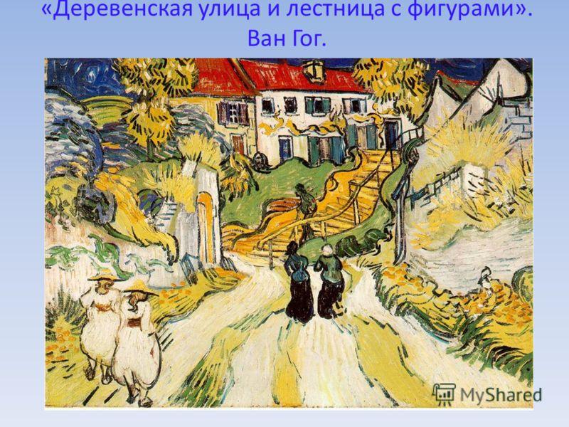 «Деревенская улица и лестница с фигурами». Ван Гог.