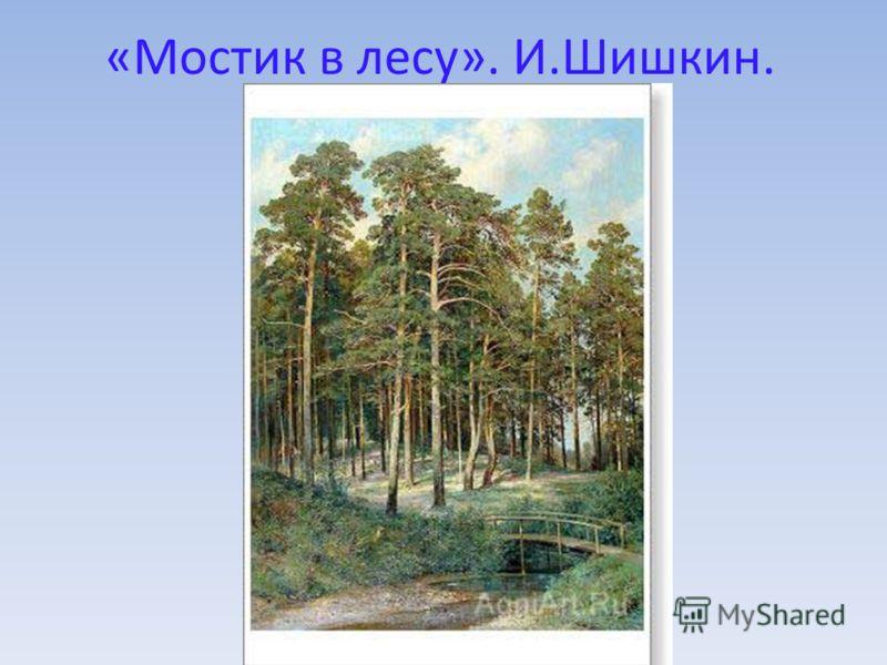«Мостик в лесу». И.Шишкин.