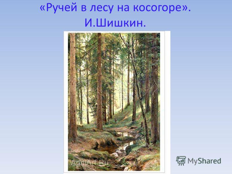 «Ручей в лесу на косогоре». И.Шишкин.