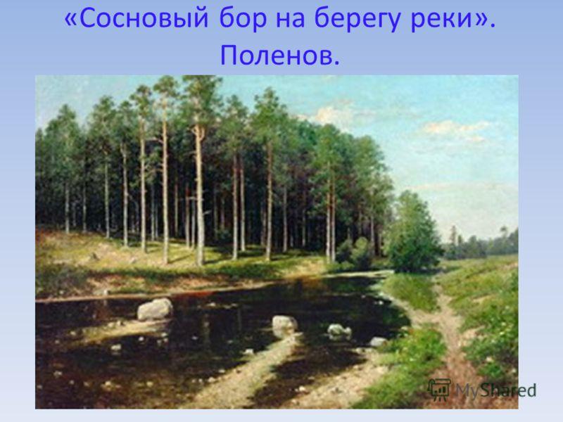 «Сосновый бор на берегу реки». Поленов.