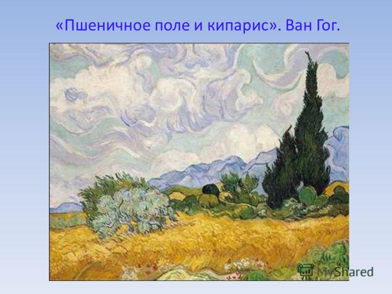 «Пшеничное поле и кипарис». Ван Гог.