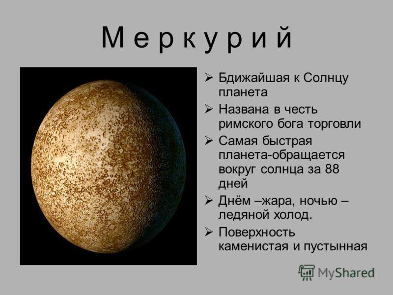 М е р к у р и й Бдижайшая к Солнцу планета Названа в честь римского бога торговли Самая быстрая планета-обращается вокруг солнца за 88 дней Днём –жара, ночью – ледяной холод. Поверхность каменистая и пустынная
