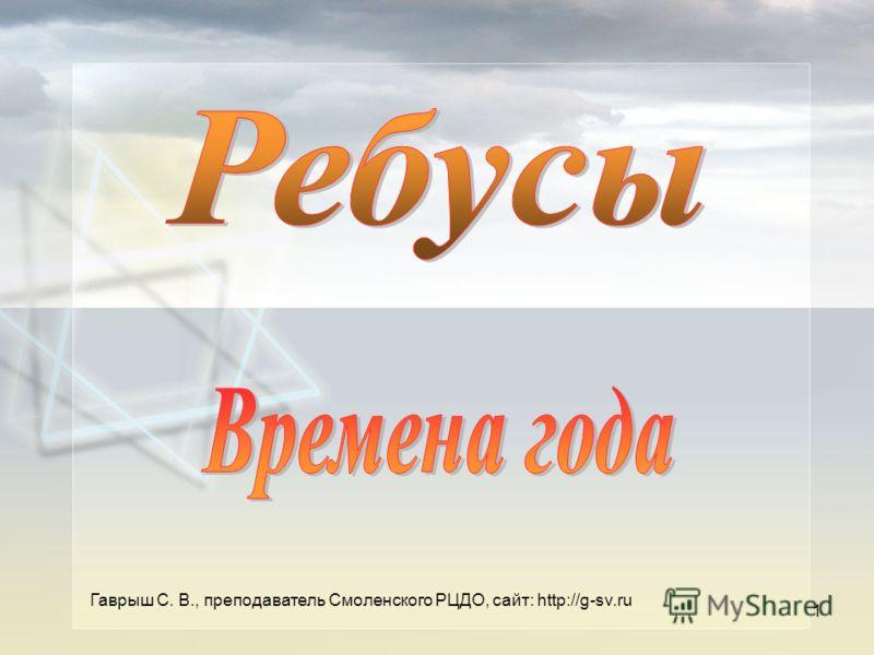 Гаврыш С. В., преподаватель Смоленского РЦДО, сайт: http://g-sv.ru 1