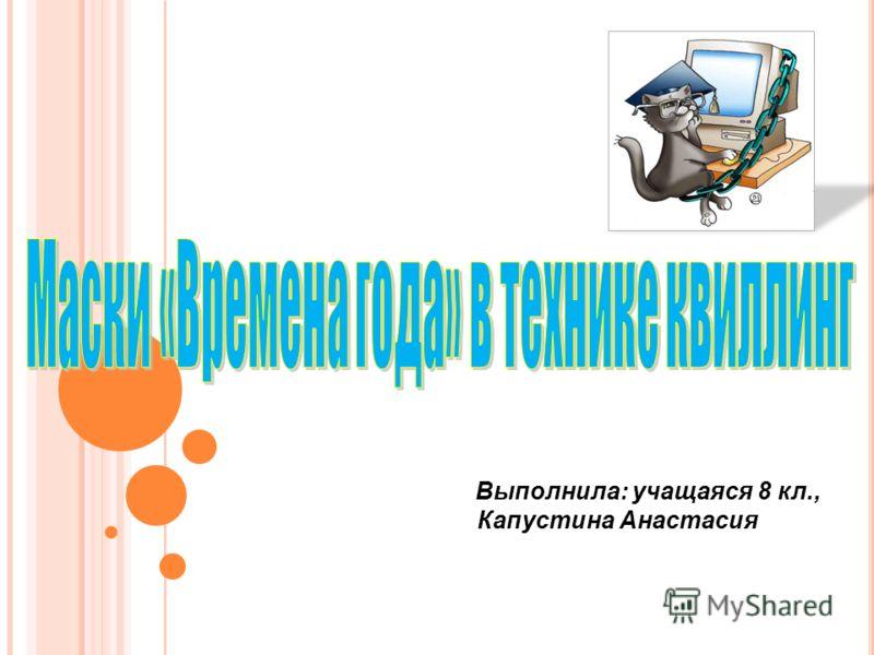 Выполнила: учащаяся 8 кл., Капустина Анастасия