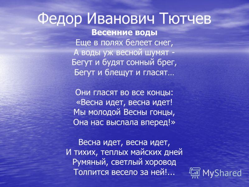Федор Иванович Тютчев Весенние воды Еще в полях белеет снег, А воды уж весной шумят - Бегут и будят сонный брег, Бегут и блещут и гласят… Они гласят во все концы: «Весна идет, весна идет! Мы молодой Весны гонцы, Она нас выслала вперед!» Весна идет, в