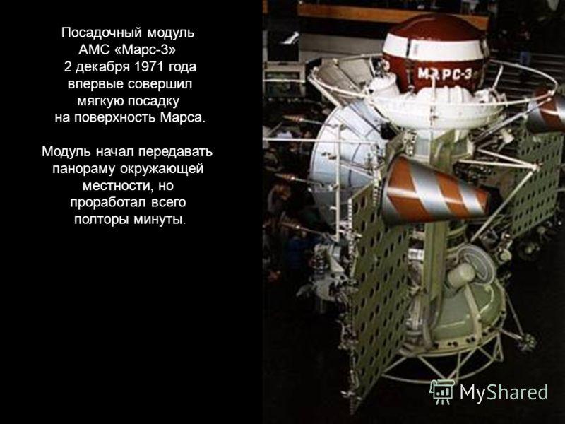 Посадочный модуль АМС «Марс-3» 2 декабря 1971 года впервые совершил мягкую посадку на поверхность Марса. Модуль начал передавать панораму окружающей местности, но проработал всего полторы минуты.