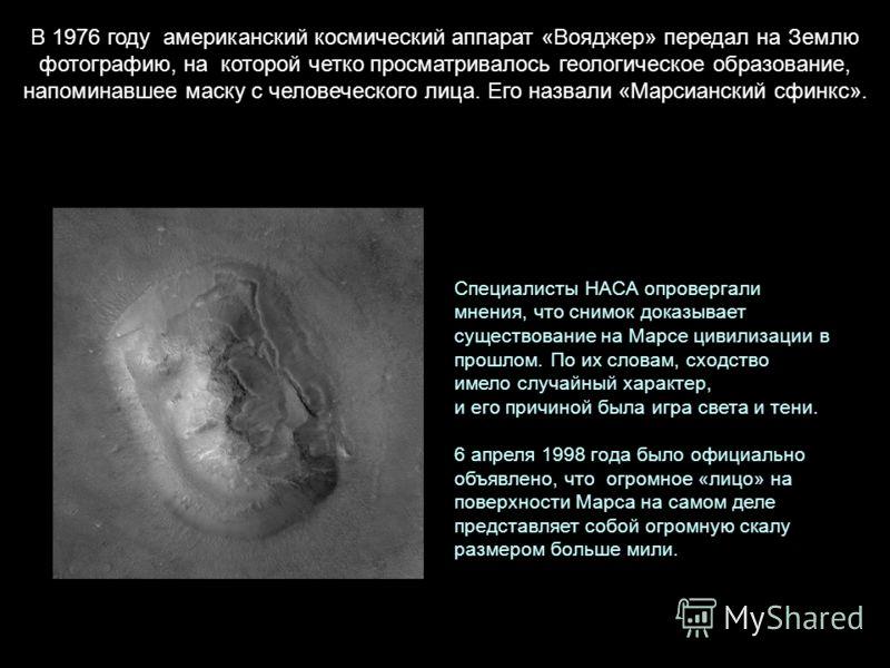 В 1976 году американский космический аппарат «Вояджер» передал на Землю фотографию, на которой четко просматривалось геологическое образование, напоминавшее маску с человеческого лица. Его назвали «Марсианский сфинкс». Специалисты НАСА опровергали мн