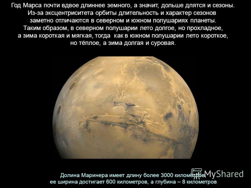 Год Марса почти вдвое длиннее земного, а значит, дольше длятся и сезоны. Из-за эксцентриситета орбиты длительность и характер сезонов заметно отличаются в северном и южном полушариях планеты. Таким образом, в северном полушарии лето долгое, но прохла