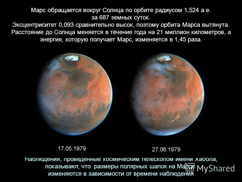 Наблюдения, проведенные космическим телескопом имени Хаббла, показывают, что размеры полярных шапок на Марсе изменяются в зависимости от времени наблюдения Марс обращается вокруг Солнца по орбите радиусом 1,524 а.е. за 687 земных суток. Эксцентрисите