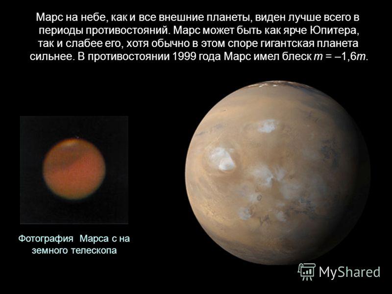 Марс на небе, как и все внешние планеты, виден лучше всего в периоды противостояний. Марс может быть как ярче Юпитера, так и слабее его, хотя обычно в этом споре гигантская планета сильнее. В противостоянии 1999 года Марс имел блеск m = –1,6m. Фотогр